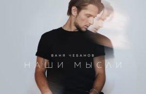 Ваня Чебанов - Наши мысли, 2017 - слушать онлайн песню | русские новинки