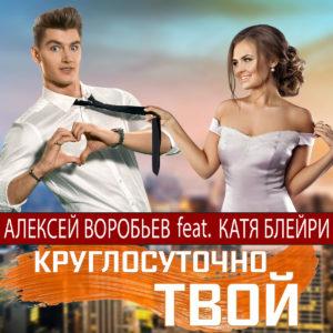 Алексей Воробьёв и Катя Блейри - Круглосуточно твой, 2018 - слушайте онлайн