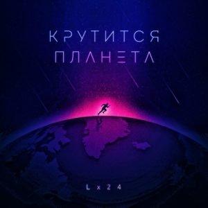 Песня Lx24 - Крутится планета - Слушайте новинку 2018 года