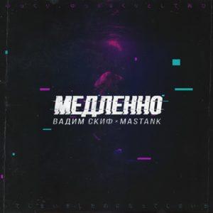 Вадим Скиф и Mastank - Медленно - слушайте онлайн песню