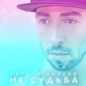 Сергей Киреев - Не судьба - Слушайте новинку 2018 года